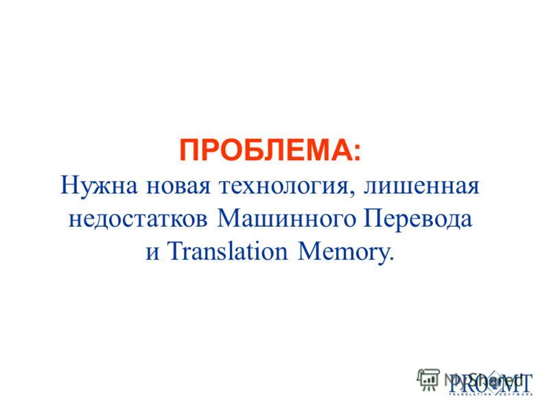 ПРОБЛЕМА: Нужна новая технология, лишенная недостатков Машинного Перевода и Translation Memory.