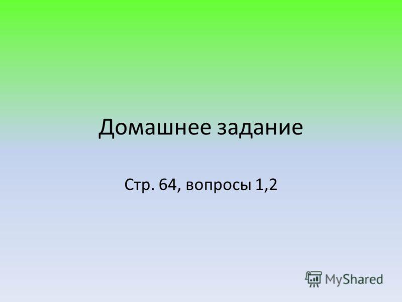 Домашнее задание Стр. 64, вопросы 1,2