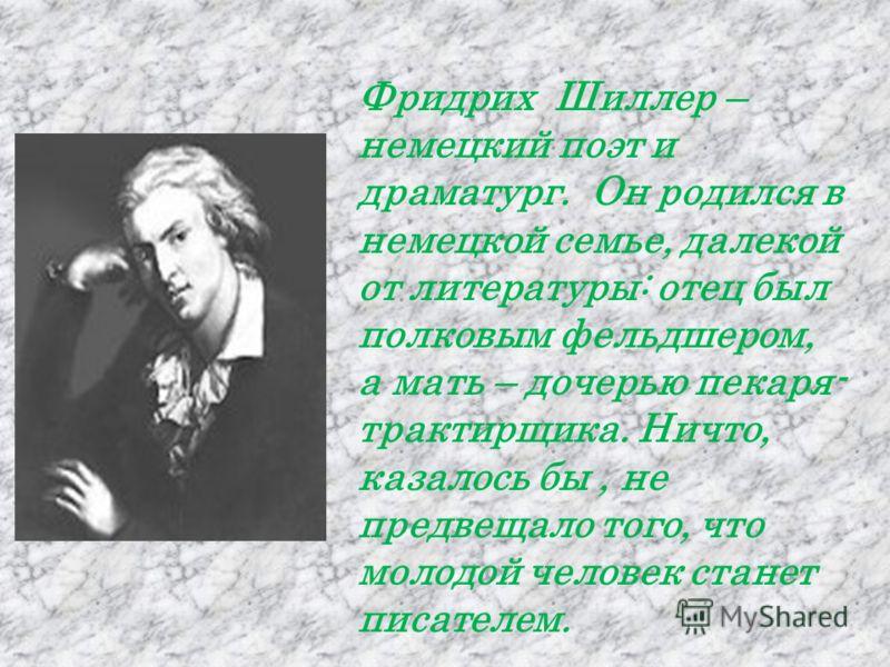 Фридрих Шиллер – немецкий поэт и драматург. Он родился в немецкой семье, далекой от литературы: отец был полковым фельдшером, а мать – дочерью пекаря- трактирщика. Ничто, казалось бы, не предвещало того, что молодой человек станет писателем.