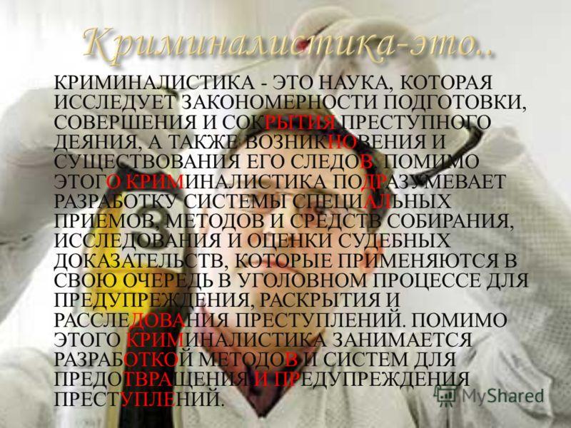 КРИМИНАЛИСТИКА - ЭТО НАУКА, КОТОРАЯ ИССЛЕДУЕТ ЗАКОНОМЕРНОСТИ ПОДГОТОВКИ, СОВЕРШЕНИЯ И СОКРЫТИЯ ПРЕСТУПНОГО ДЕЯНИЯ, А ТАКЖЕ ВОЗНИКНОВЕНИЯ И СУЩЕСТВОВАНИЯ ЕГО СЛЕДОВ, ПОМИМО ЭТОГО КРИМИНАЛИСТИКА ПОДРАЗУМЕВАЕТ РАЗРАБОТКУ СИСТЕМЫ СПЕЦИАЛЬНЫХ ПРИЕМОВ, МЕТ