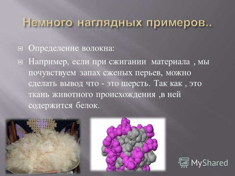 Определение волокна : Например, если при сжигании материала, мы почувствуем запах сженых перьев, можно сделать вывод что - это шерсть. Так как, это ткань животного происхождения, в ней содержится белок.
