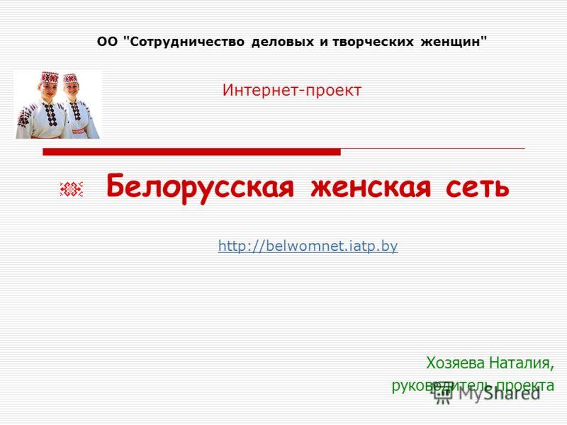Хозяева Наталия, руководитель проекта Белорусская женская сеть http://belwomnet.iatp.by ОО Сотрудничество деловых и творческих женщин Интернет-проект