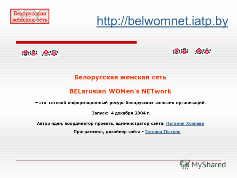 http://belwomnet.iatp.by Белорусская женская сеть BELarusian WOMen's NETwork – это сетевой информационный ресурс белорусских женских организаций. Запуск: 4 декабря 2004 г. Автор идеи, координатор проекта, администратор сайта: Наталия Хозяева Программ