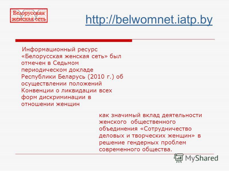 http://belwomnet.iatp.by Информационный ресурс «Белорусская женская сеть» был отмечен в Седьмом периодическом докладе Республики Беларусь (2010 г.) об осуществлении положений Конвенции о ликвидации всех форм дискриминации в отношении женщин как значи
