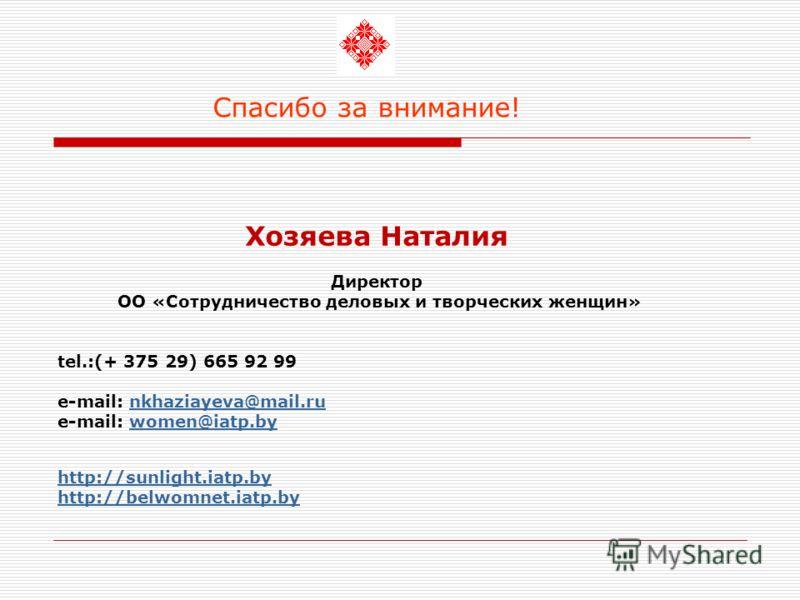 Спасибо за внимание! Хозяева Наталия Директор ОО «Сотрудничество деловых и творческих женщин» tel.:(+ 375 29) 665 92 99 e-mail: nkhaziayeva@mail.runkhaziayeva@mail.ru e-mail: women@iatp.bywomen@iatp.by http://sunlight.iatp.by http://belwomnet.iatp.by