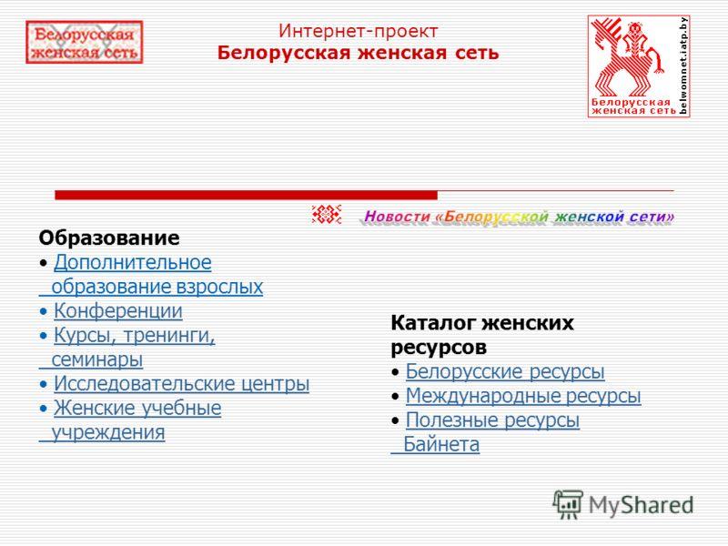Интернет-проект Белорусская женская сеть Образование Дополнительное образование взрослых Конференции Курсы, тренинги,КонференцииКурсы, тренинги, семинары семинары Исследовательские центры Женские учебныеИсследовательские центрыЖенские учебные учрежде