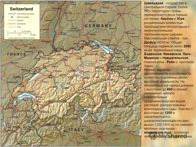 Швейцария - государство в Центральной Европе. Более 70% территории страны принадлежит к двум горным системам, Альпам и Юре, разделенным холмистым Швейцарским плоскогорьем с многочисленными тектоническими озерами. Максимальная отметка - пик Дюфур (463
