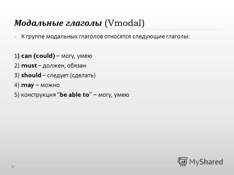 Модальные глаголы (Vmodal) К группе модальных глаголов относятся следующие глаголы : 1) can (could) – могу, умею 2) must – должен, обязан 3) should – следует ( сделать ) 4) may – можно 5) конструкция be able to – могу, умею