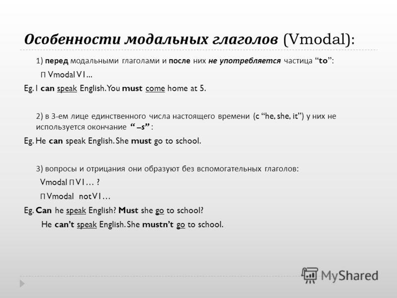 Особенности модальных глаголов (Vmodal): 1) перед модальными глаголами и после них не употребляется частица to: П Vmodal V1... Eg. I can speak English. You must come home at 5. 2) в 3- ем лице единственного числа настоящего времени (c he, she, it) у