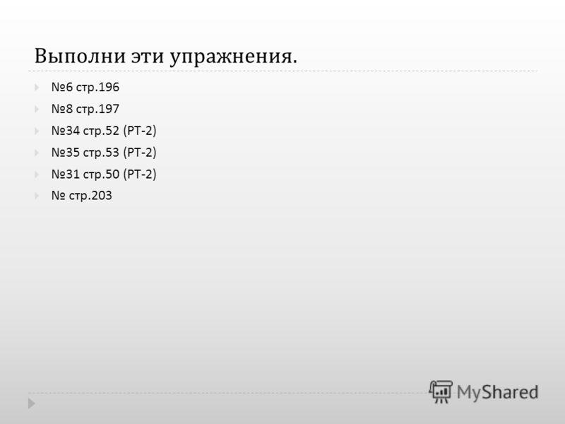 Выполни эти упражнения. 6 стр.196 8 стр.197 34 стр.52 ( РТ -2) 35 стр.53 ( РТ -2) 31 стр.50 ( РТ -2) стр.203