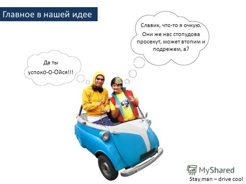 Да ты успок о -О- О йся!!! Главное в нашей идее Славик, что-то я очкую. Они же нас стопудова просекут, может втопим и подрежем, а? Stay man – drive cool