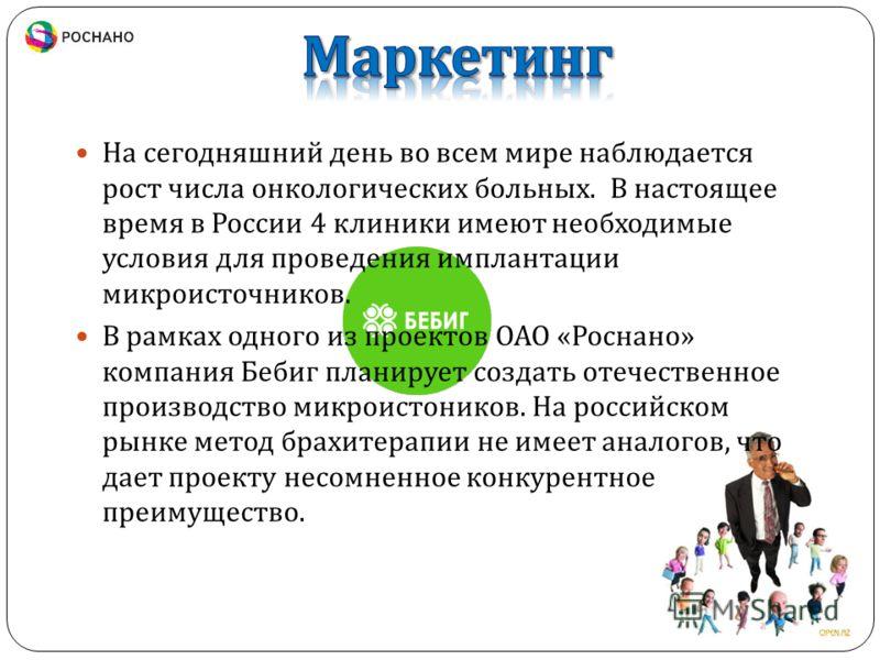 На сегодняшний день во всем мире наблюдается рост числа онкологических больных. В настоящее время в России 4 клиники имеют необходимые условия для проведения имплантации микроисточников. В рамках одного из проектов ОАО « Роснано » компания Бебиг план