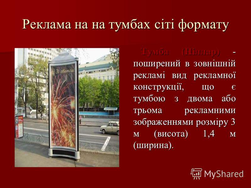 Реклама на на тумбах сіті формату Тумба (Піллар) - поширений в зовнішній рекламі вид рекламної конструкції, що є тумбою з двома або трьома рекламними зображеннями розміру 3 м (висота) 1,4 м (ширина). Тумба (Піллар) - поширений в зовнішній рекламі вид