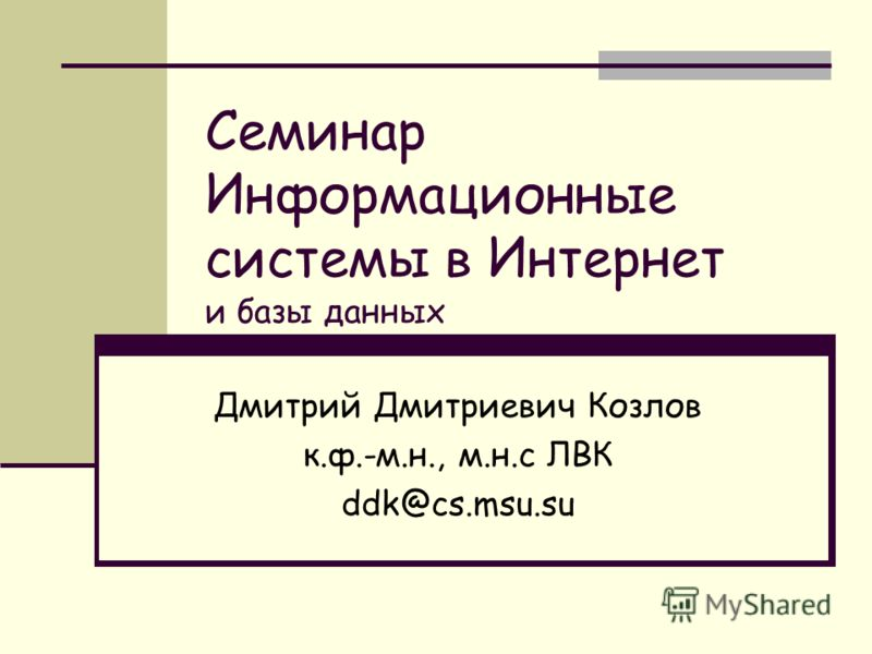 Семинар Информационные системы в Интернет и базы данных Дмитрий Дмитриевич Козлов к.ф.-м.н., м.н.с ЛВК ddk@cs.msu.su