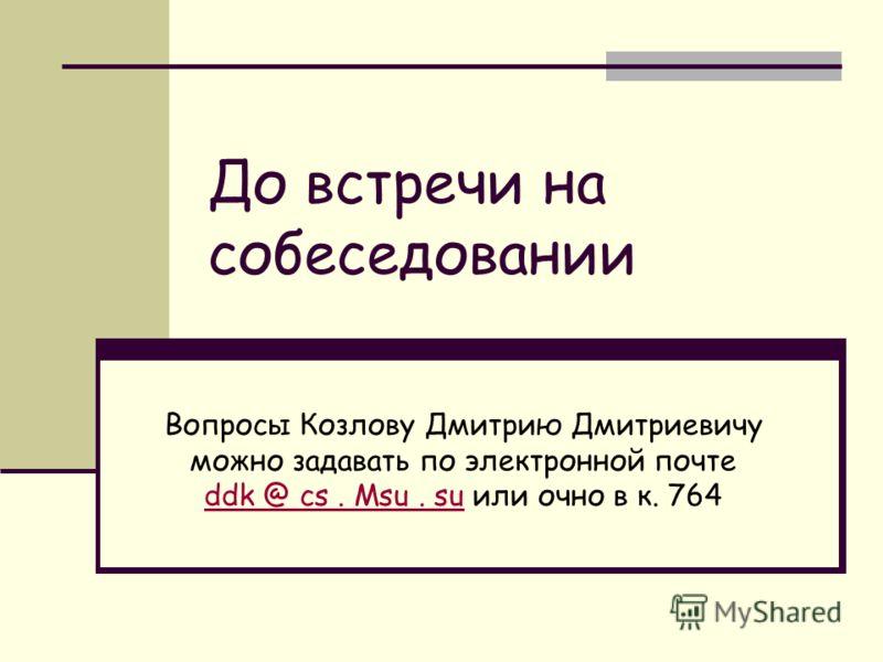 До встречи на собеседовании Вопросы Козлову Дмитрию Дмитриевичу можно задавать по электронной почте ddk @ cs. Msu. su или очно в к. 764 ddk @ cs. Msu. su
