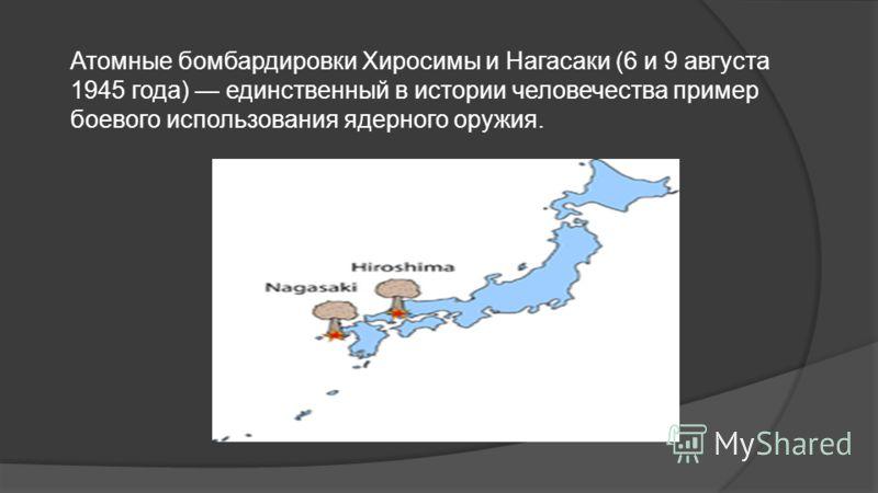 Атомные бомбардировки Хиросимы и Нагасаки (6 и 9 августа 1945 года) единственный в истории человечества пример боевого использования ядерного оружия.