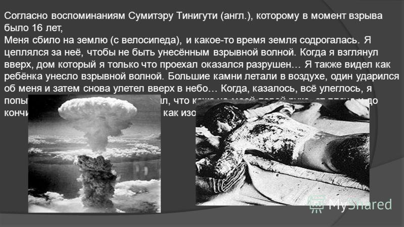 Согласно воспоминаниям Сумитэру Тинигути (англ.), которому в момент взрыва было 16 лет, Меня сбило на землю (с велосипеда), и какое-то время земля содрогалась. Я цеплялся за неё, чтобы не быть унесённым взрывной волной. Когда я взглянул вверх, дом ко