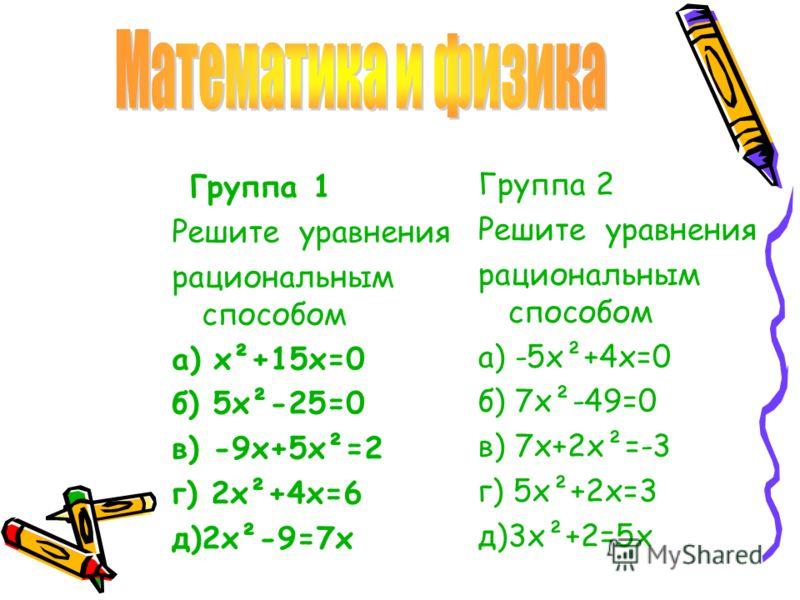 Группа 1 Решите уравнения рациональным способом а) х²+15х=0 б) 5х²-25=0 в) -9х+5х²=2 г) 2х²+4х=6 д)2х²-9=7х Группа 2 Решите уравнения рациональным способом а) -5х²+4х=0 б) 7х²-49=0 в) 7х+2х²=-3 г) 5х²+2х=3 д)3х²+2=5х