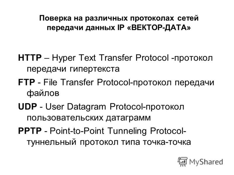 Поверка на различных протоколах сетей передачи данных IP «ВЕКТОР-ДАТА» HTTP – Hyper Text Transfer Protocol -протокол передачи гипертекста FTP - File Transfer Protocol-протокол передачи файлов UDP - User Datagram Protocol-протокол пользовательских дат