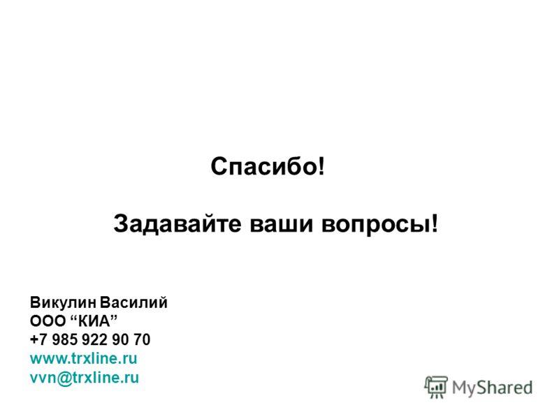 Спасибо! Задавайте ваши вопросы! Викулин Василий ООО КИА +7 985 922 90 70 www.trxline.ru vvn@trxline.ru