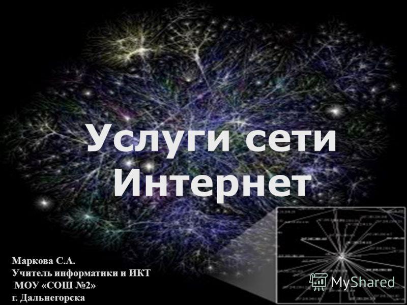 Услуги сети Интернет Маркова С.А. Учитель информатики и ИКТ МОУ «СОШ 2» г. Дальнегорска