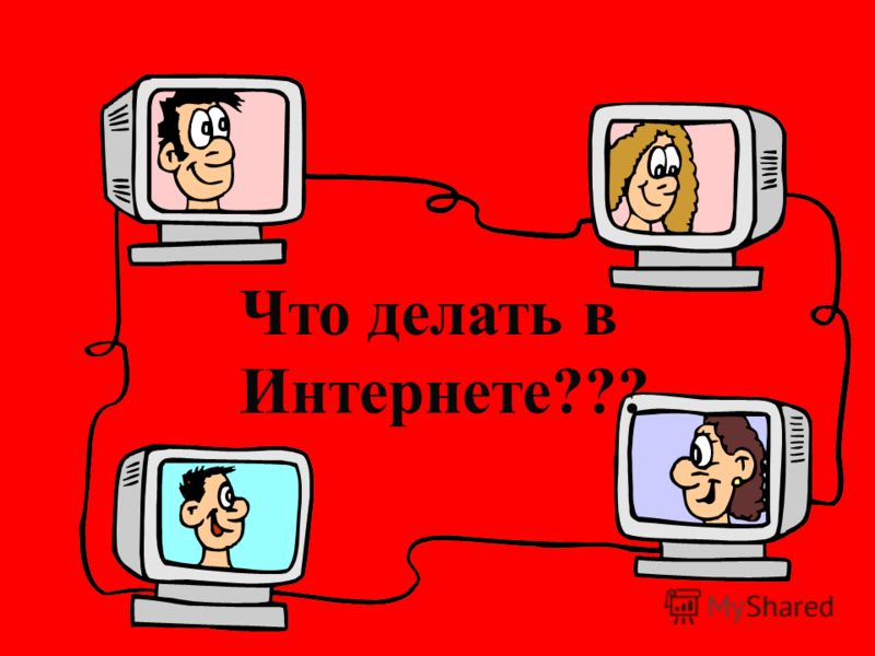 Что делать в Интернете???