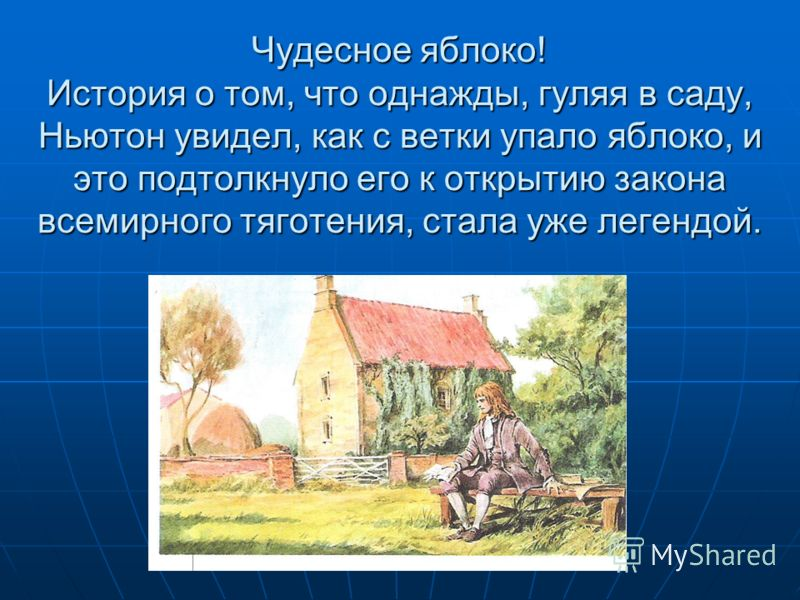 Чудесное яблоко! История о том, что однажды, гуляя в саду, Ньютон увидел, как с ветки упало яблоко, и это подтолкнуло его к открытию закона всемирного тяготения, стала уже легендой.