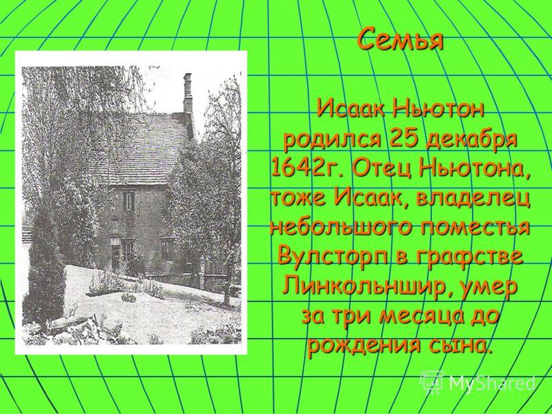 Семья Исаак Ньютон родился 25 декабря 1642г. Отец Ньютона, тоже Исаак, владелец небольшого поместья Вулсторп в графстве Линкольншир, умер за три месяца до рождения сына.