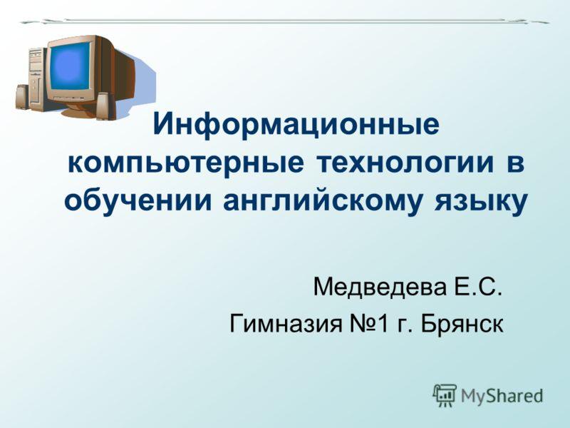 Информационные компьютерные технологии в обучении английскому языку Медведева Е.С. Гимназия 1 г. Брянск