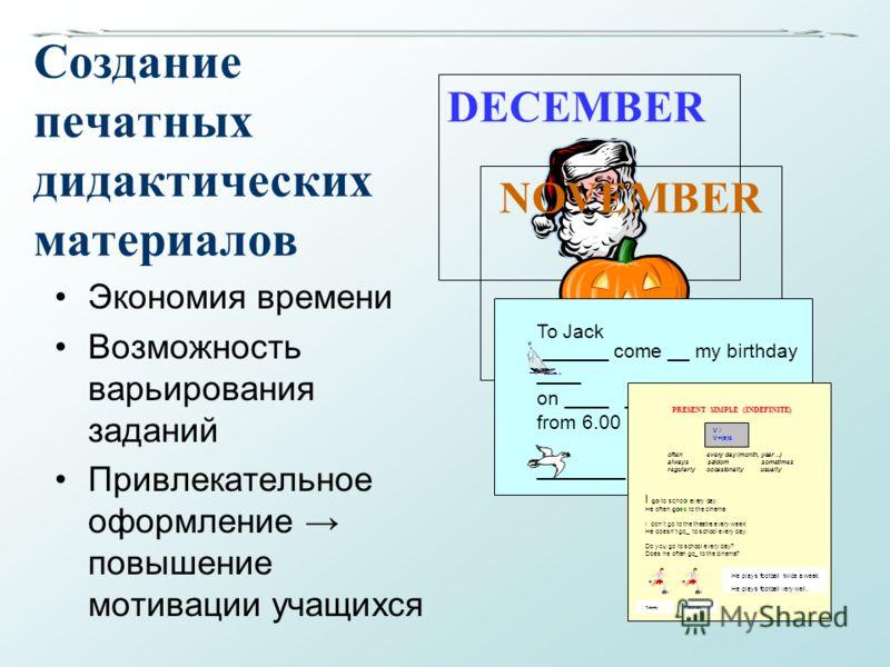 Создание печатных дидактических материалов Экономия времени Возможность варьирования заданий Привлекательное оформление повышение мотивации учащихся DECEMBERNOVEMBER To Jack ______ come __ my birthday ____ on ____ ________ from 6.00 ____8.00 p.m. Fro