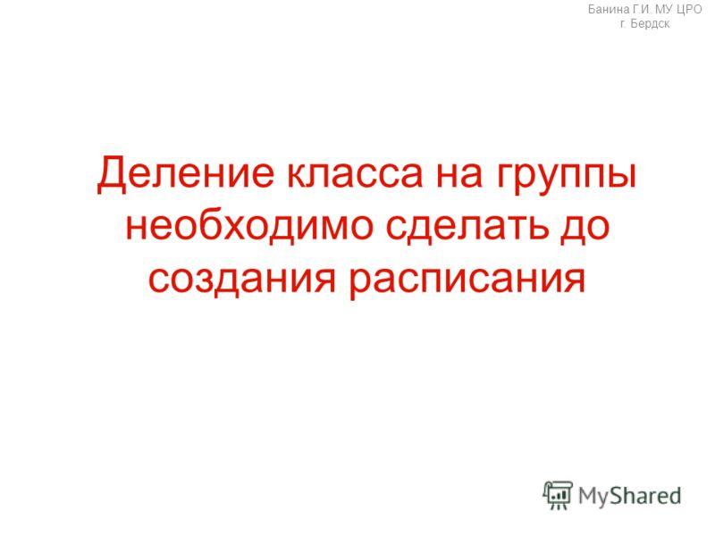 Банина Г.И. МУ ЦРО г. Бердск Деление класса на группы необходимо сделать до создания расписания