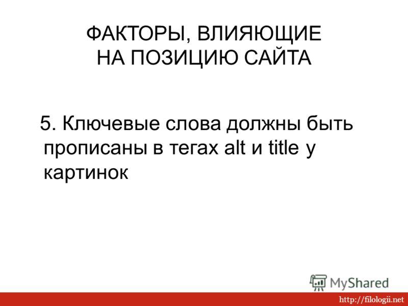 http://filologii.net 5. Ключевые слова должны быть прописаны в тегах alt и title у картинок ФАКТОРЫ, ВЛИЯЮЩИЕ НА ПОЗИЦИЮ САЙТА