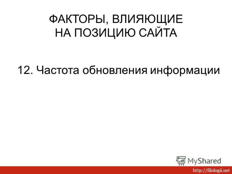 http://filologii.net 12. Частота обновления информации ФАКТОРЫ, ВЛИЯЮЩИЕ НА ПОЗИЦИЮ САЙТА