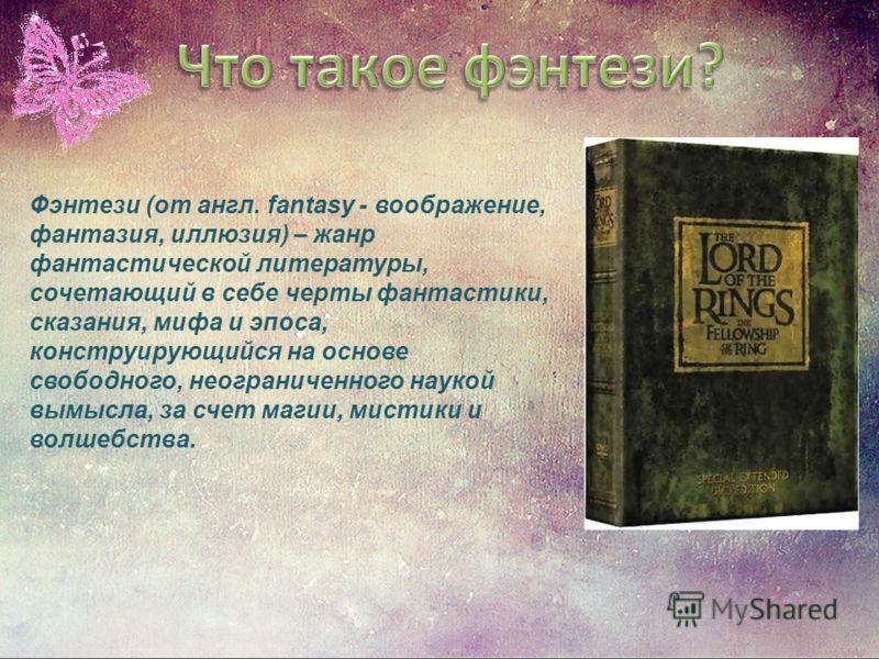 Фэнтези (от англ. fantasy - воображение, фантазия, иллюзия) – жанр фантастической литературы, сочетающий в себе черты фантастики, сказания, мифа и эпоса, конструирующийся на основе свободного, неограниченного наукой вымысла, за счет магии, мистики и
