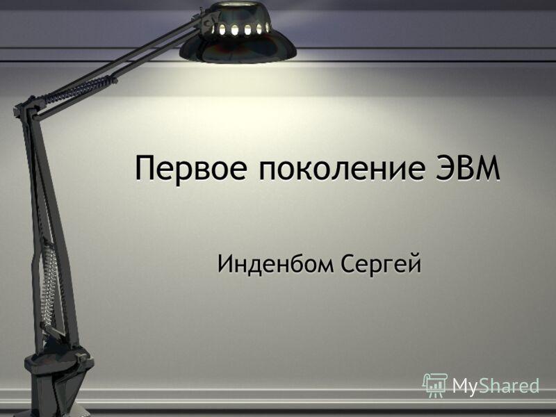 Первое поколение ЭВМ Инденбом Сергей