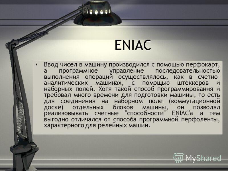 ENIAC Ввод чисел в машину производился с помощью перфокарт, а программное управление последовательностью выполнения операций осуществлялось, как в счетно- аналитических машинах, с помощью штеккеров и наборных полей. Хотя такой способ программирования