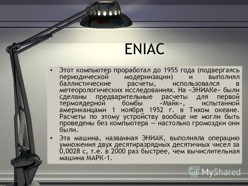 ENIAC Этот компьютер проработал до 1955 года (подвергаясь периодической модернизации) и выполнял баллистические расчеты, использовался в метеорологических исследованиях. На «ЭНИАКе» были сделаны предварительные расчеты для первой термоядерной бомбы «