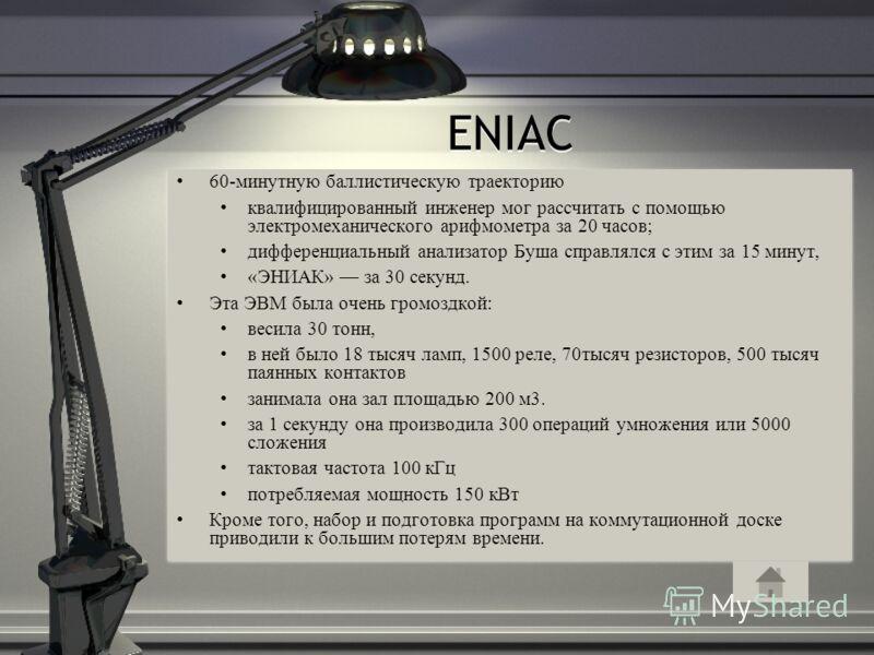 ENIAC 60-минутную баллистическую траекторию квалифицированный инженер мог рассчитать с помощью электромеханического арифмометра за 20 часов; дифференциальный анализатор Буша справлялся с этим за 15 минут, «ЭНИАК» за 30 секунд. Эта ЭВМ была очень гром