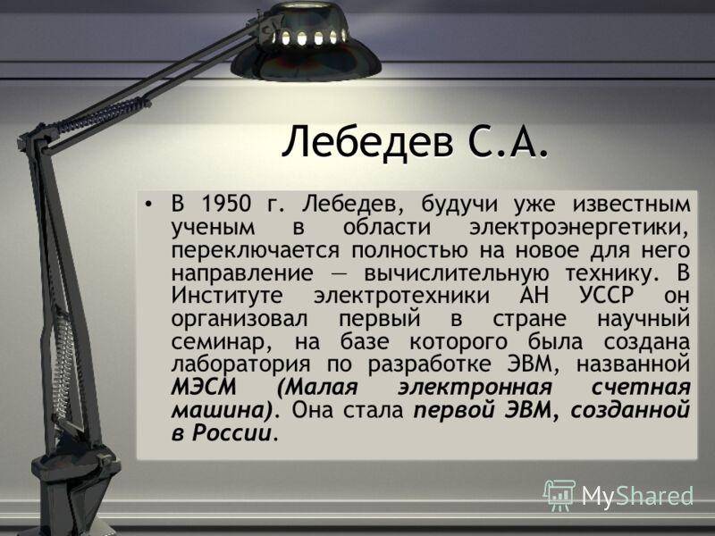 Лебедев С.А. В 1950 г. Лебедев, будучи уже известным ученым в области электроэнергетики, переключается полностью на новое для него направление вычислительную технику. В Институте электротехники АН УССР он организовал первый в стране научный семинар,