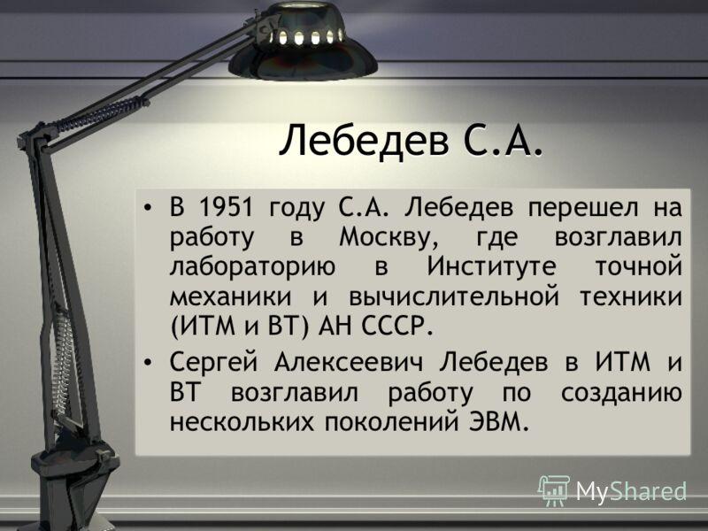 Лебедев С.А. В 1951 году С.А. Лебедев перешел на работу в Москву, где возглавил лабораторию в Институте точной механики и вычислительной техники (ИТМ и ВТ) АН СССР. Сергей Алексеевич Лебедев в ИТМ и ВТ возглавил работу по созданию нескольких поколени