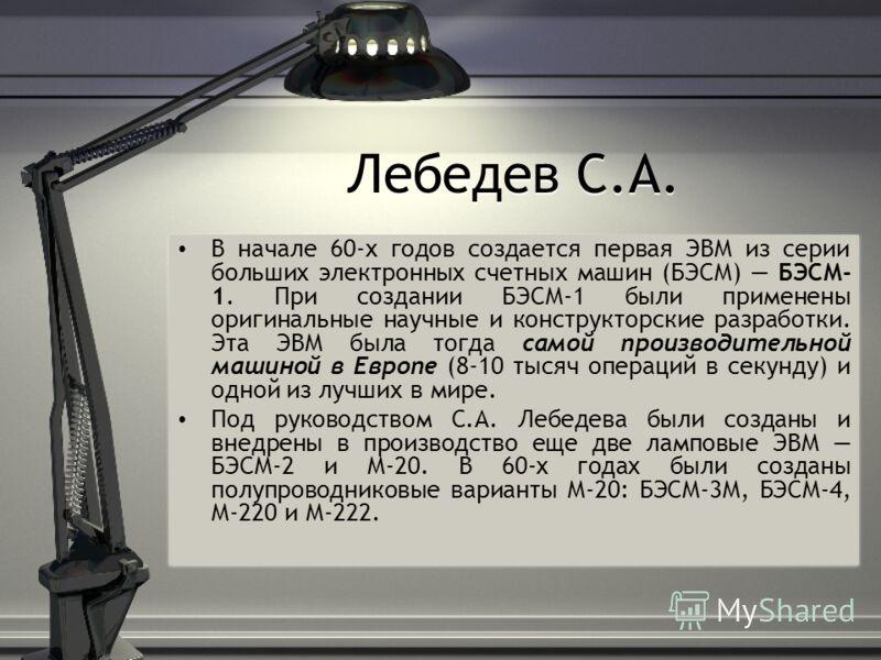 Лебедев С.А. В начале 60-х годов создается первая ЭВМ из серии больших электронных счетных машин (БЭСМ) БЭСМ- 1. При создании БЭСМ-1 были применены оригинальные научные и конструкторские разработки. Эта ЭВМ была тогда самой производительной машиной в
