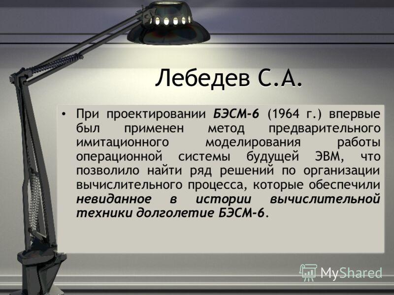 Лебедев С.А. При проектировании БЭСМ-6 (1964 г.) впервые был применен метод предварительного имитационного моделирования работы операционной системы будущей ЭВМ, что позволило найти ряд решений по организации вычислительного процесса, которые обеспеч