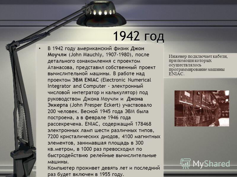 Инженер подключает кабели, при помощи которых осуществлялось программирование машины ENIAC. 1942 год В 1942 году американский физик Джон Моучли (John Mauchly, 1907-1980), после детального ознакомления с проектом Атанасова, представил собственный прое
