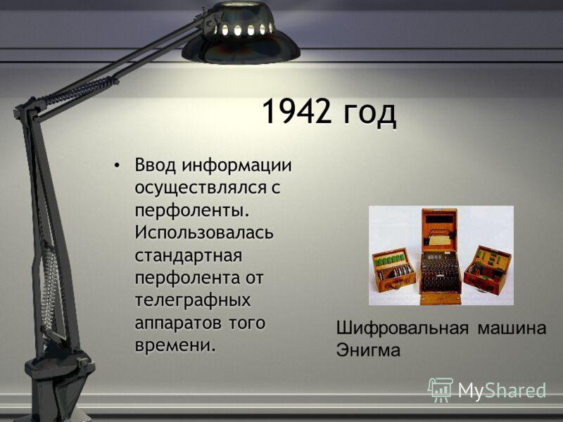 1942 год Ввод информации осуществлялся с перфоленты. Использовалась стандартная перфолента от телеграфных аппаратов того времени. Шифровальная машина Энигма