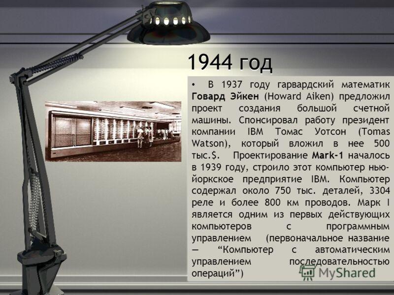 1944 год В 1937 году гарвардский математик Говард Эйкен (Howard Aiken) предложил проект создания большой счетной машины. Спонсировал работу президент компании IBM Томас Уотсон (Tomas Watson), который вложил в нее 500 тыс.$. Проектирование Mark-1 нача
