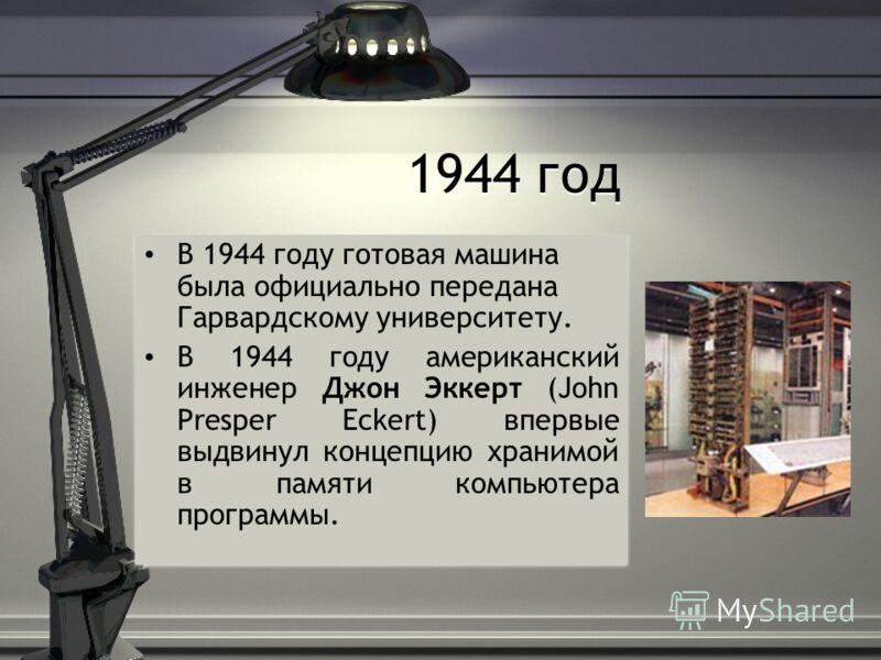 1944 год В 1944 году готовая машина была официально передана Гарвардскому университету. В 1944 году американский инженер Джон Эккерт (John Presper Eckert) впервые выдвинул концепцию хранимой в памяти компьютера программы. В 1944 году готовая машина б