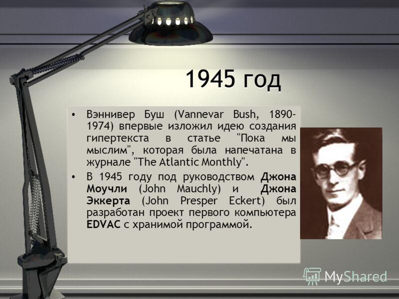 1945 год Вэннивер Буш (Vannevar Bush, 1890- 1974) впервые изложил идею создания гипертекста в статье