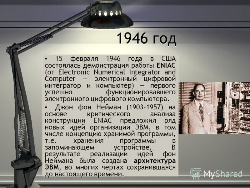 1946 год 15 февраля 1946 года в США состоялась демонстрация работы ENIAC (от Electronic Numerical Integrator and Computer электронный цифровой интегратор и компьютер) первого успешно функционировавшего электронного цифрового компьютера. Джон фон Нейм