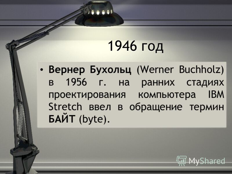 1946 год Вернер Бухольц (Werner Buchholz) в 1956 г. на ранних стадиях проектирования компьютера IBM Stretch ввел в обращение термин БАЙТ (byte).