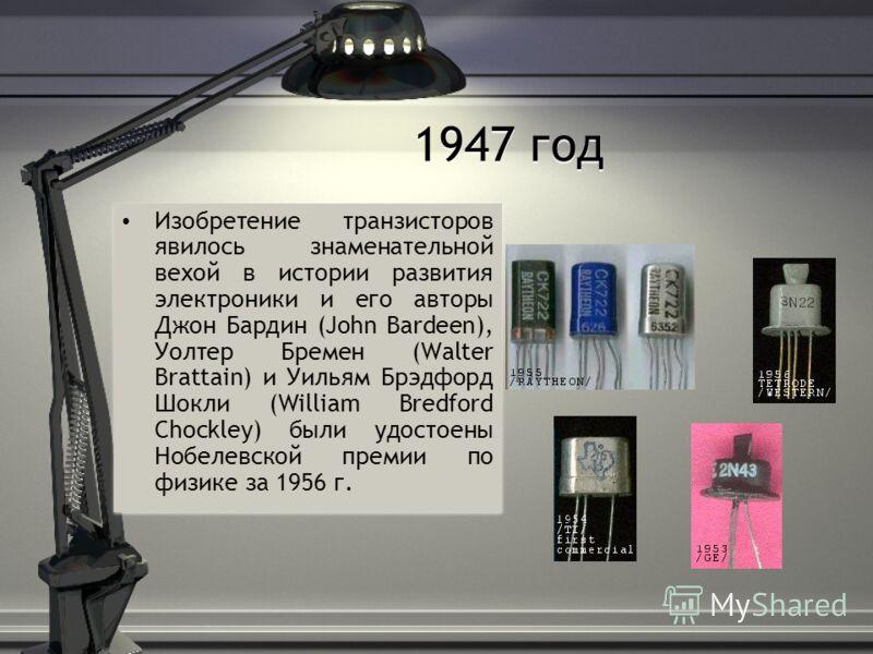 1947 год Изобретение транзисторов явилось знаменательной вехой в истории развития электроники и его авторы Джон Бардин (John Bardeen), Уолтер Бремен (Walter Brattain) и Уильям Брэдфорд Шокли (William Bredford Chockley) были удостоены Нобелевской прем